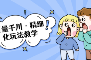 巨量千川·精细化玩法教学:玩转抖音小店,快速爆单核心的玩法(无水印)