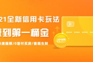 2021全新信用卡玩法:快速提额/0首付买房/套现生财,赚到第一桶金
